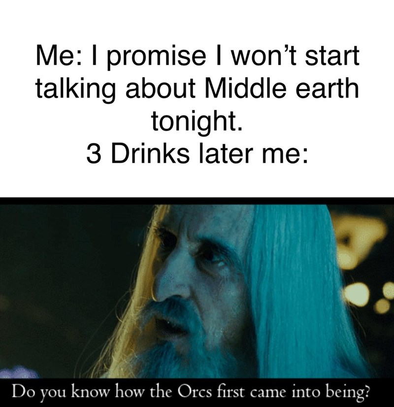 Text - Me: I promise I won't start talking about Middle earth tonight 3 Drinks later me: know how the Orcs first came into being? Do you