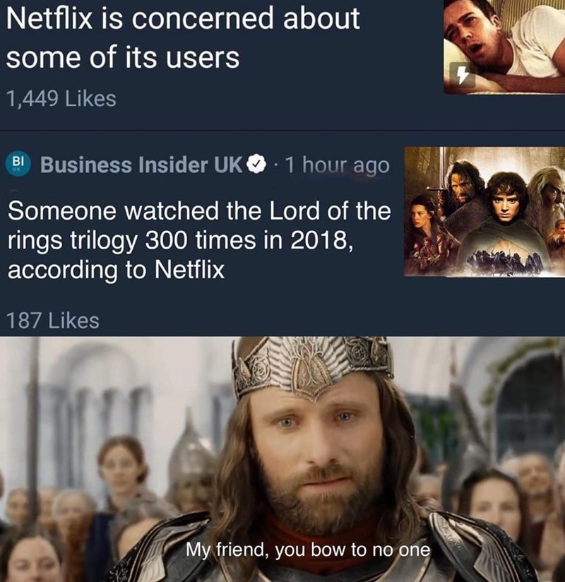 People - Netflix is concerned about some of its users 1,449 Likes Business Insider UK 1 hour ago BI Someone watched the Lord of the rings trilogy 300 times in 2018, according to Netflix 187 Likes My friend, you bow to no one