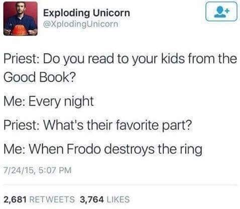 Text - Exploding Unicorn @XplodingUnicorn Priest: Do you read to your kids from the Good Book? Me: Every night Priest: What's their favorite part? Me: When Frodo destroys the ring 7/24/15, 5:07 PM 2,681 RETWEETS 3,764 LIKES