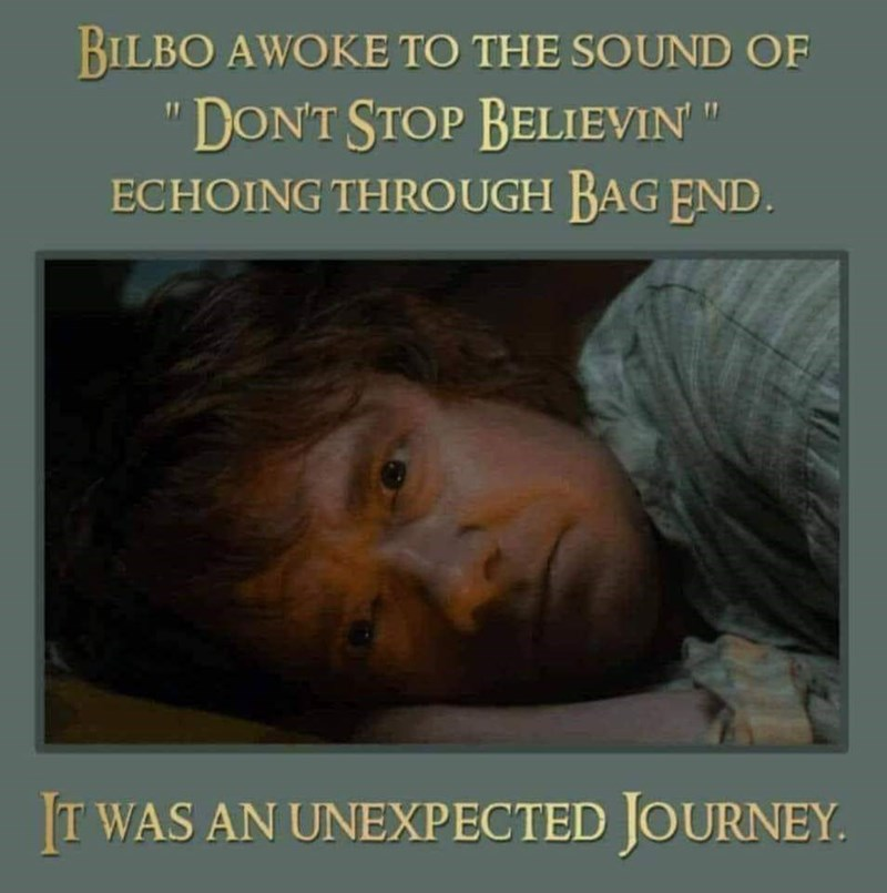 Text - BILBO AWOKE TO THE SOUND OF DON'T STOP BELIEVIN ECHOING THROUGH BAG END. IT WAS AN UNEXPECTED JOURNEY