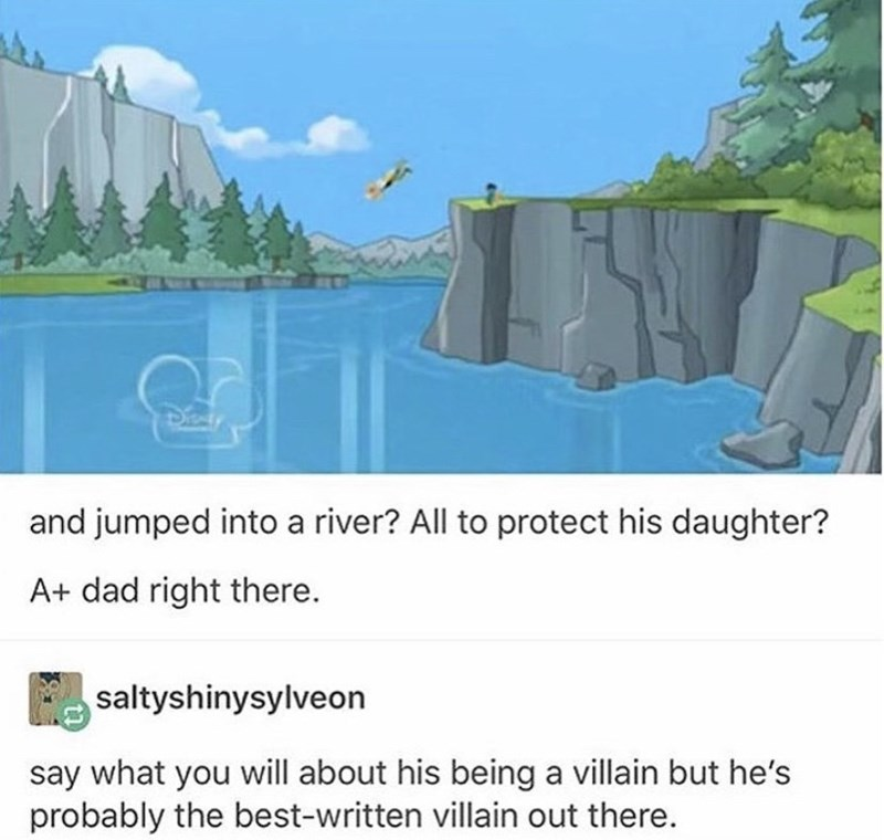 Biome - and jumped into a river? All to protect his daughter? A+ dad right there. saltyshinysylveon say what you will about his being a villain but he's probably the best-written villain out there.
