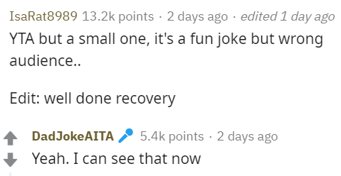 Text - IsaRat8989 13.2k points 2 days ago edited 1 day ago YTA but a small one, it's a fun joke but wrong audience.. Edit: well done recovery DadJokeAITA 5.4k points 2 days ago Yeah. I can see that now