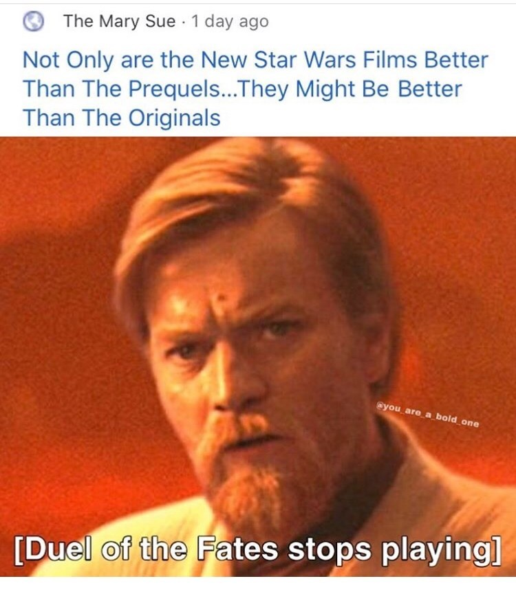 Text - The Mary Sue 1 day ago Not Only are the New Star Wars Films Better Than The Prequels...They Might Be Better Than The Originals @you are a bold one [Duel of the Fates stops playing]