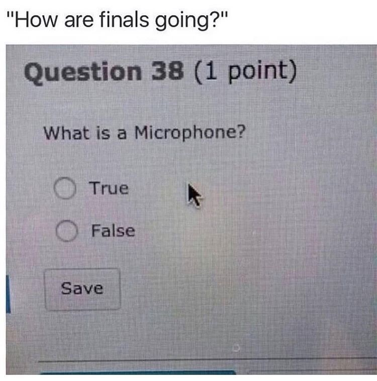"""Text - """"How are finals going?"""" Question 38 (1 point) What is a Microphone? True False Save"""
