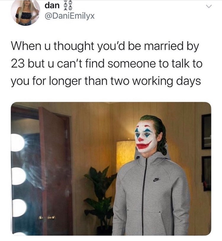 Performing arts - dan @DaniEmilyx When u thought you'd be married by 23 but u can't find someone to talk to you for longer than two working days