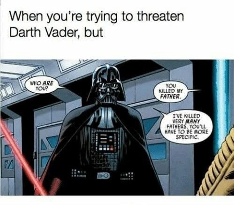 Darth vader - When you're trying to threaten Darth Vader, but WHO ARE YOU? YOU KILLED MY FATHER IVE KILLED VERY MANY FATHERS YOU'LL HAVE TO BE MORE SPECIFIC.