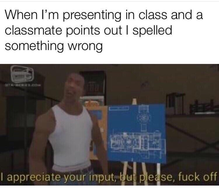 Text - When I'm presenting in class and a classmate points out I spelled something wrong I appreciate your input, bu please, fuck off