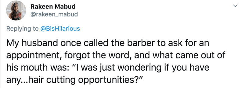 "Text - Rakeen Mabud @rakeen_mabud Replying to @Bis Hilarious My husband once called the barber to ask for an appointment, forgot the word, and what came out of his mouth was: ""I was just wondering if you have any...hair cutting opportunities?"""