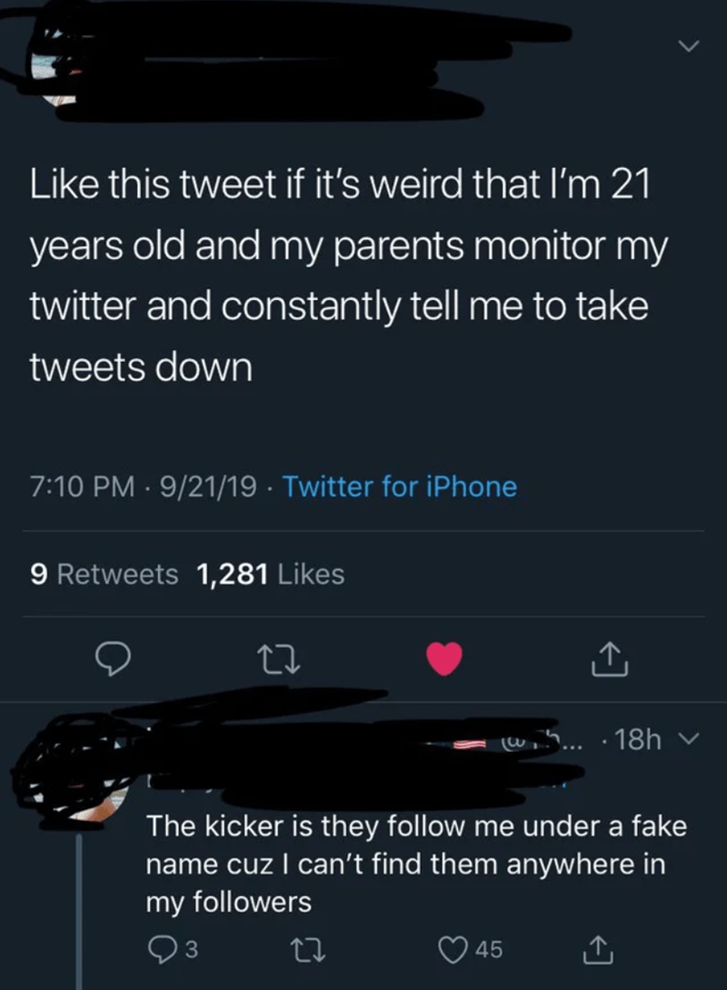 Text - Like this tweet if it's weird that I'm 21 years old and my parents monitor my twitter and constantly tell me to take tweets down 7:10 PM 9/21/19 Twitter for iPhone 9 Retweets 1,281 Likes 5... 18h The kicker is they follow me under a fake name cuz I can't find them anywhere in my followers 3 45