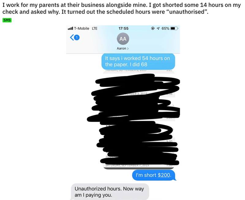 """Text - I work for my parents at their business alongside mine. I got shorted some 14 hours on my check and asked why. It turned out the scheduled hours were """"unauthorised"""". SMS I T-Mobile LTE 17:55 65% AA Aaron It says i worked 54 hours on the paper. I did 68 MBER 3, 2019 9.00 R7, 2019 7.00 I'm short $200 Unauthorized hours. Now way am I paying you."""