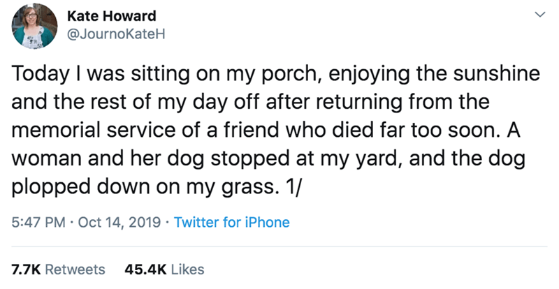 Text - Kate Howard @JournoKateH Today I was sitting on my porch, enjoying the sunshine and the rest of my day off after returning from the memorial service of a friend who died far to0 soon. A woman and her dog stopped at my yard, and the dog plopped down on my grass. 1/ 5:47 PM Oct 14, 2019 Twitter for iPhone 45.4K Likes 7.7K Retweets