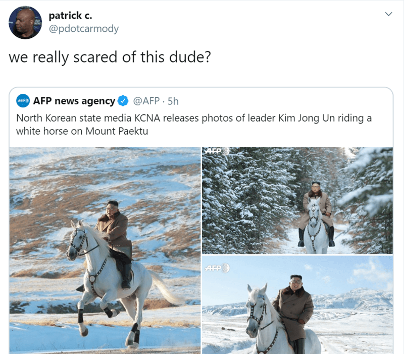 Text - patrick c @pdotcarmody AONTS we really scared of this dude? @AFP 5h AFP news agency AFP North Korean state media KCNA releases photos of leader Kim Jong Un riding a white horse on Mount Paektu AFP