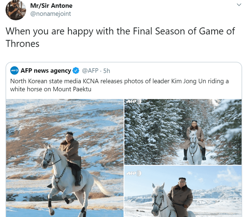 Adaptation - Mr/Sir Antone @nonamejoint When you are happy with the Final Season of Game of Thrones @AFP 5h cP AFP news agency North Korean state media KCNA releases photos of leader Kim Jong Un riding a white horse on Mount Paektu AFP
