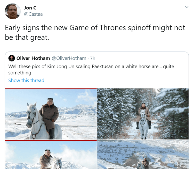 Adaptation - Jon C @Castaa Early signs the new Game of Thrones spinoff might not be that great. Oliver Hotham @OliverHotham 7h Well these pics of Kim Jong Un scaling Paektusan on a white horse are... quite something Show this thread