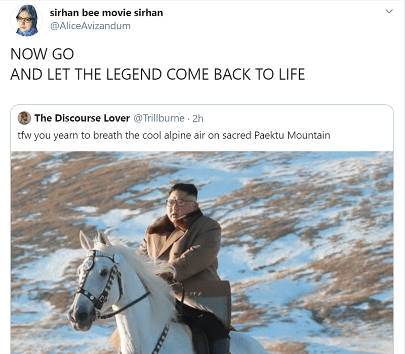 Text - sirhan bee movie sirhan @AliceAvizandum NOW GO AND LET THE LEGEND COME BACK TO LIFE The Discourse Lover @Trillburne 2h tfw you yearn to breath the cool alpine air on sacred Paektu Mountain
