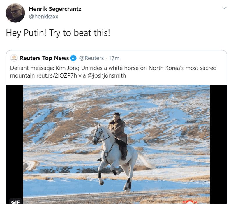 Text - Henrik Segercrantz @henkkaxx Hey Putin! Try to beat this! Reuters Top News @Reuters 17m Defiant message: Kim Jong Un rides a white horse on North Korea's most sacred mountain reut.rs/2IQZP7h via @joshjonsmith GIF A1