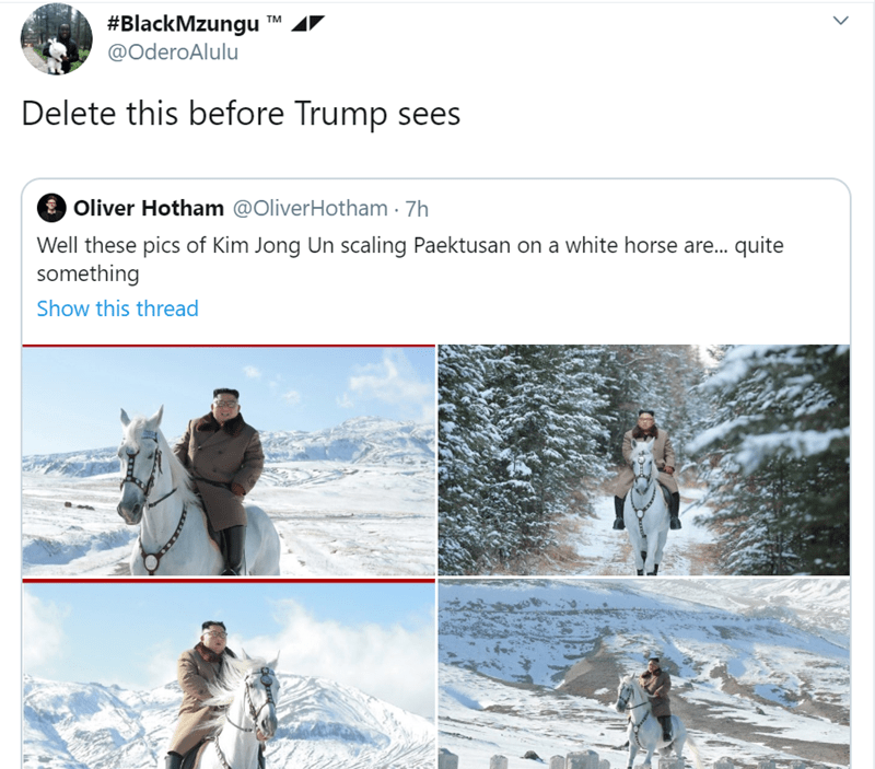 Adaptation - #BlackMzungu TM @OderoAlulu Delete this before Trump sees Oliver Hotham @OliverHotham 7h Well these pics of Kim Jong Un scaling Paektusan on a white horse are... quite something Show this thread