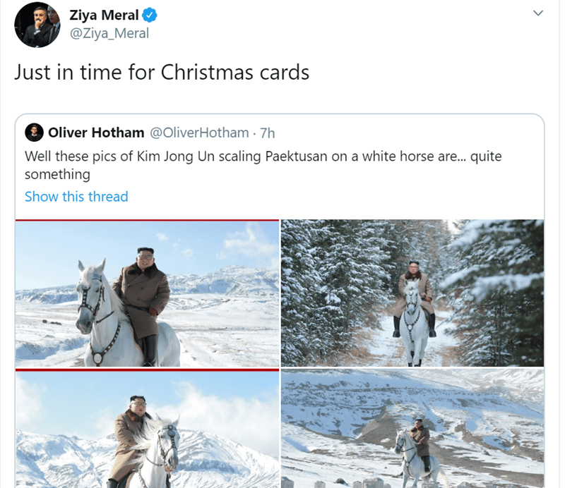 Adaptation - Ziya Meral @Ziya_Meral Just in time for Christmas cards Oliver Hotham @OliverHotham 7h Well these pics of Kim Jong Un scaling Paektusan on a white horse are... quite something Show this thread