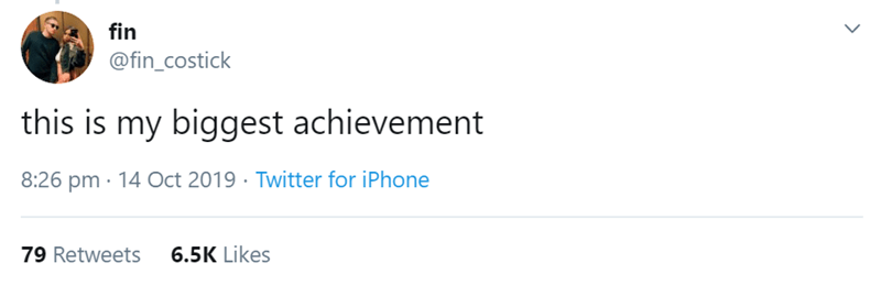 Text - fin @fin_costick this is my biggest achievement 8:26 pm 14 Oct 2019 Twitter for iPhone 6.5K Likes 79 Retweets