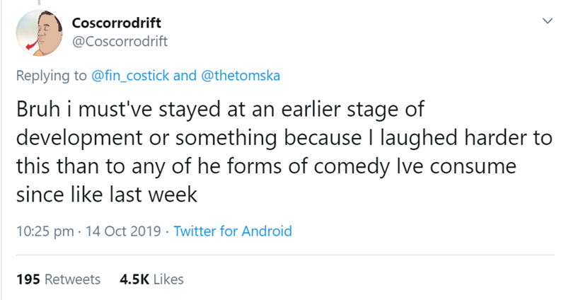 Text - Coscorrodrift @Coscorrodrift Replying to @fin_costick and @thetomska Bruh i must've stayed at an earlier stage of development or something because I laughed harder to this than to any of he forms of comedy lve consume since like last week 10:25 pm 14 Oct 2019 Twitter for Android 195 Retweets 4.5K Likes