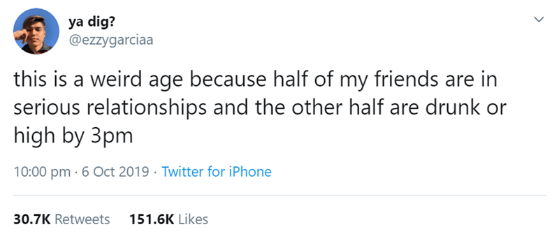 Text - ya dig? @ezzygarciaa this is a weird age because half of my friends are in serious relationships and the other half are drunk or high by 3pm 10:00 pm 6 Oct 2019 Twitter for iPhone 151.6K Likes 30.7K Retweets