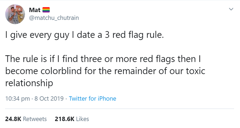 Text - Mat @matchu_chutrain give every guy I date a 3 red flag rule. The rule is if I find three or more red flags then I become colorblind for the remainder of our toxic relationship 10:34 pm 8 Oct 2019 Twitter for iPhone 218.6K Likes 24.8K Retweets >