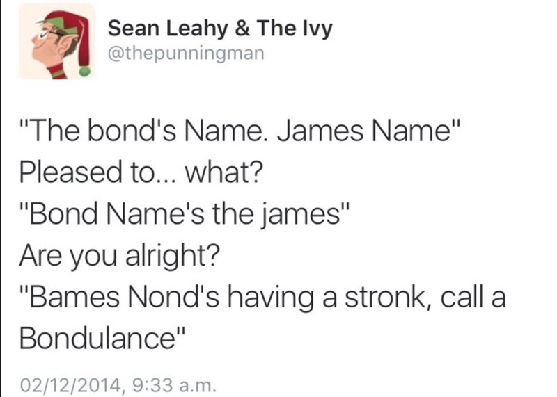 "Text - Sean Leahy & The Ivy @thepunningman ""The bond's Name. James Name"" Pleased to... what? ""Bond Name's the james"" Are you alright? ""Bames Nond's having a stronk, call a Bondulance"" 02/12/2014, 9:33 a.m."