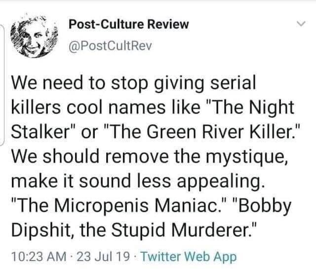 "Text - Post-Culture Review @PostCultRev We need to stop giving serial killers cool names like ""The Night Stalker"" or ""The Green River Killer."" We should remove the mystique, make it sound less appealing. ""The Micropenis Maniac."" ""Bobby Dipshit, the Stupid Murderer."" II 10:23 AM 23 Jul 19 Twitter Web App"
