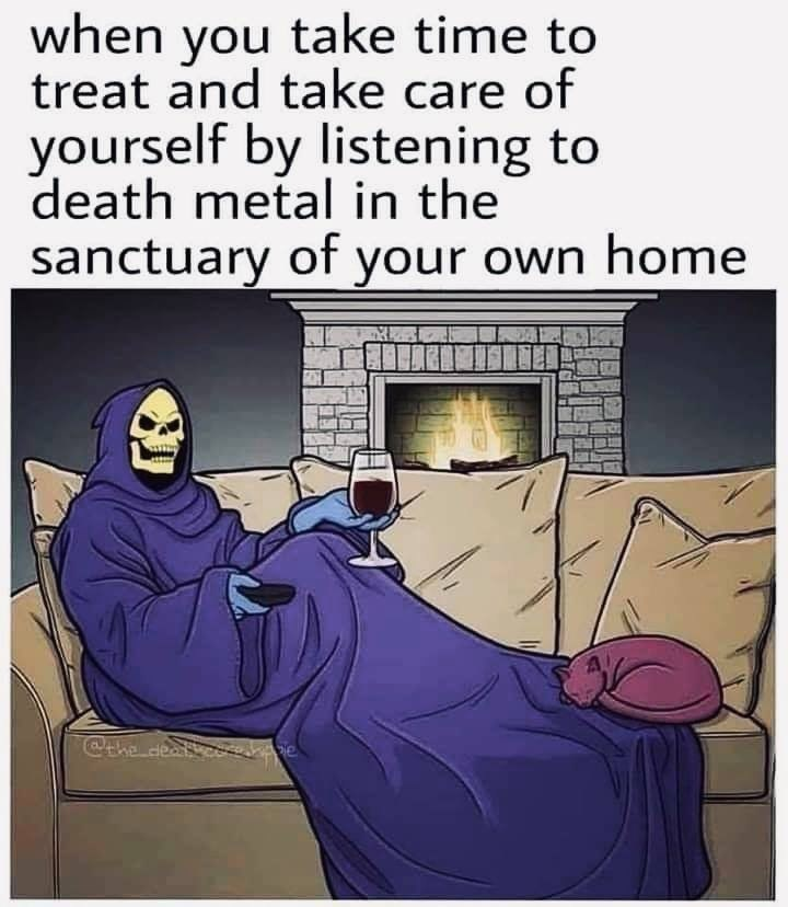 Cartoon - when you take time to treat and take care of yourself by listening to death metal in the sanctuary of your own home @he deaty co e