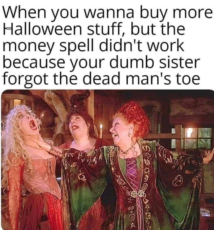 Text - When you wanna buy more Halloween stuff, but the money spell didn't work because your dumb sister forgot the dead man's toe