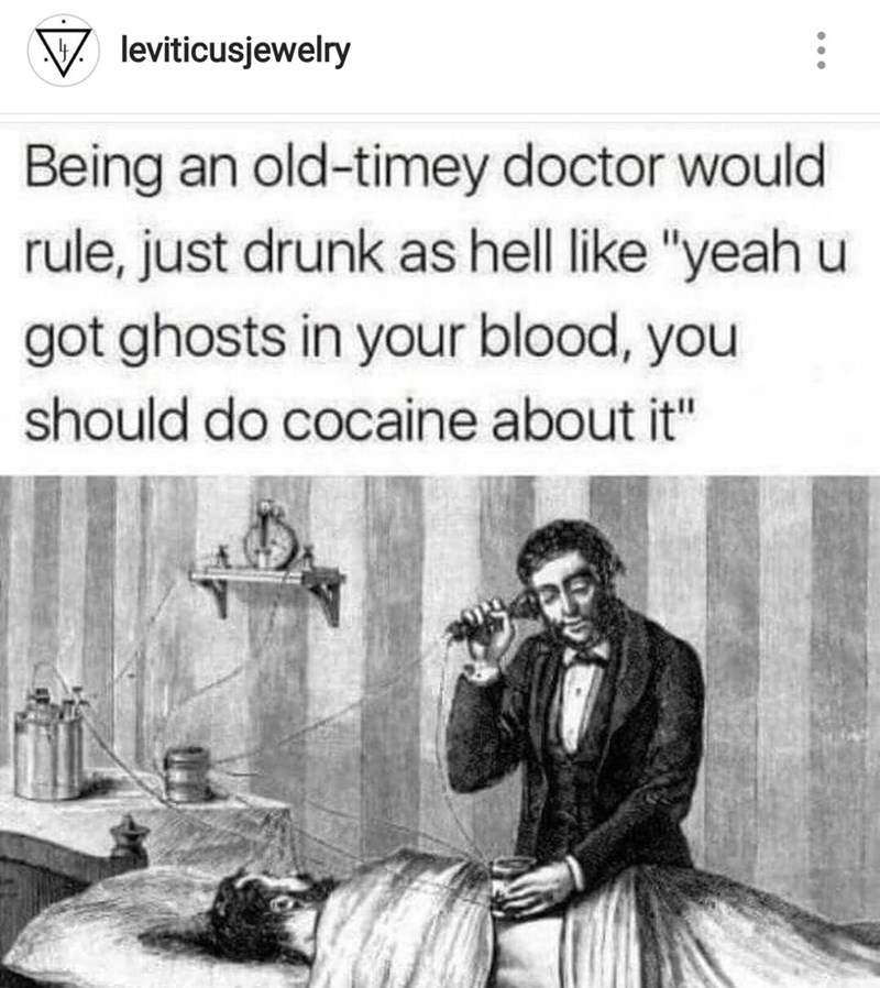 "Text - leviticusjewelry Being an old-timey doctor would rule, just drunk as hell like ""yeah u got ghosts in your blood, you should do cocaine about it"""