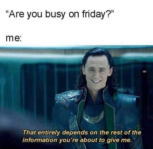 "Text - ""Are you busy on friday?"" me: wmixodes That entirely depends on the rest of the information you're about to give me."