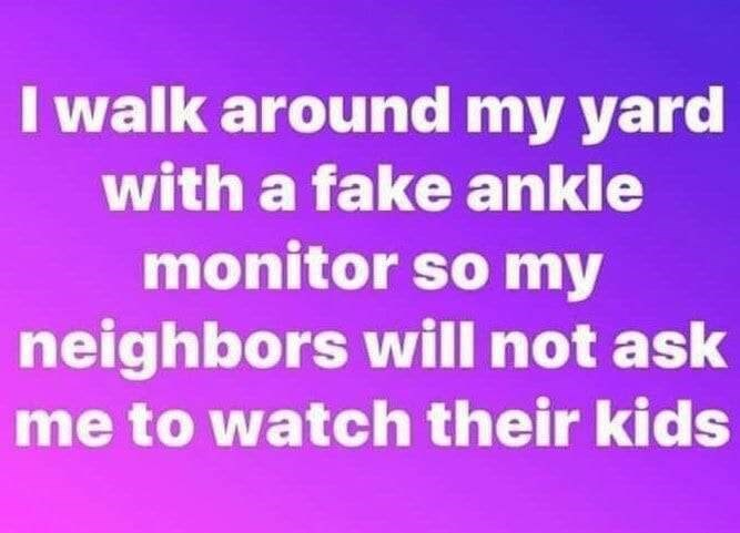 Text - walk around my yard with a fake ankle monitor so my neighbors will not ask me to watch their kids
