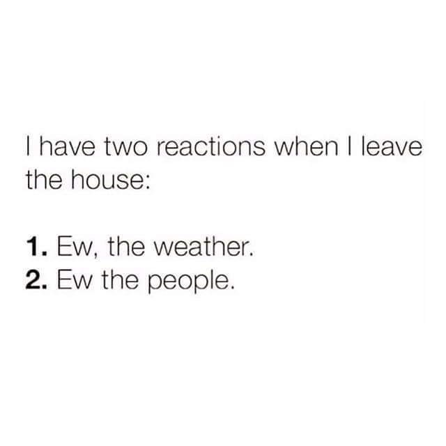 Text - I have two reactions whenI leave the house: 1. Ew, the weather. 2. Ew the people.
