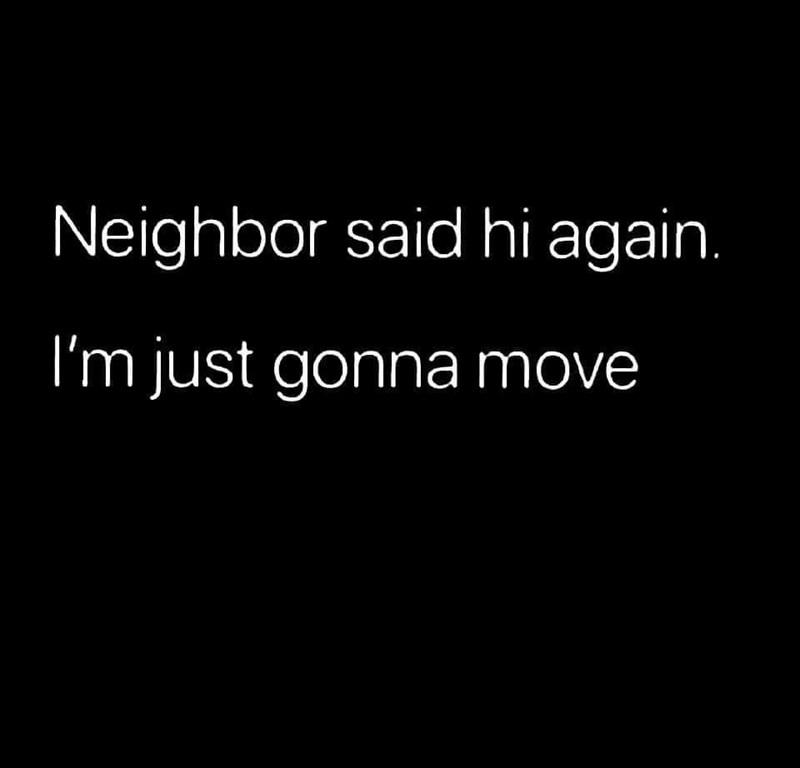 Text - Neighbor said hi again. I'm just gonna move