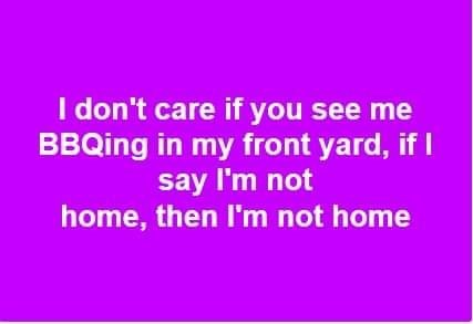 Text - I don't care if you see me BBQing in my front yard, if I say I'm not home, then I'm not home
