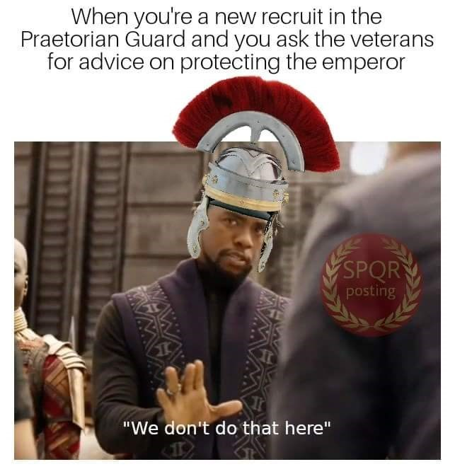 "Photo caption - When you're a new recruit in the Praetorian Guard and you ask the veterans for advice on protecting the emperor SPOR posting ""We don't do that here"" UNWA"