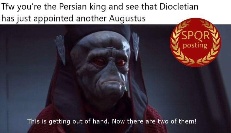 Text - Tfw you're the Persian king and see that Diocletian has just appointed another Augustus SPQR posting This is getting out of hand. Now there are two of them!
