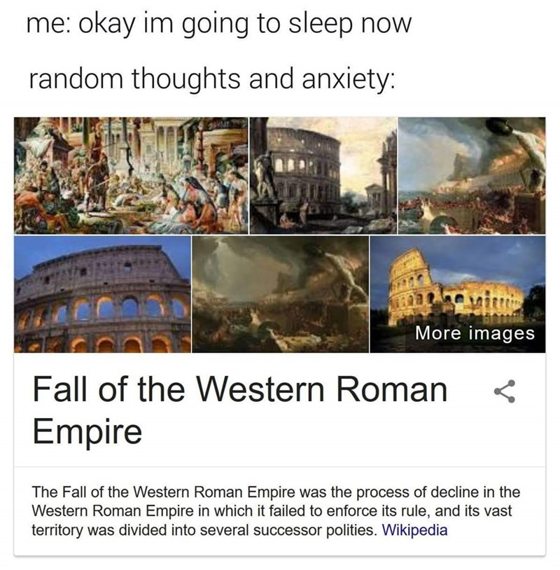 Text - me: okay im going to sleep now random thoughts and anxiety: More images Fall of the Western Roman Empire The Fall of the Western Roman Empire was the process of decline in the Western Roman Empire in which it failed to enforce its rule, and its vast territory was divided into several successor polities. Wikipedia