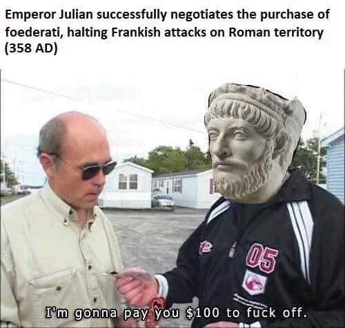 Photo caption - Emperor Julian successfully negotiates the purchase of foederati, halting Frankish attacks on Roman territory (358 AD) 05 I'm gonna pay you $100 to fuck off.
