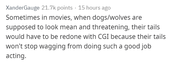 Text - XanderGauge 21.7k points 15 hours ago Sometimes in movies, when dogs/wolves are supposed to look mean and threatening, their tails would have to be redone with CGI because their tails won't stop wagging from doing such a good job acting.