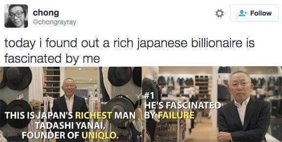 Font - chong chongrayray Follow today i found out a rich japanese billionaire is fascinated by me #1 HE'S FASCINATED BY FAILURE THIS IS JAPAN'S RICHEST MAN TADASHI YANAI, FOUNDER OF UNIQLO