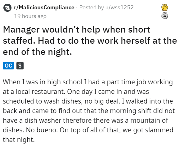 Text - r/MaliciousCompliance Posted by u/wss1252 19 hours ago Manager wouldn't help when short staffed. Had to do the work herself at the end of the night. ос s When I was in high school I had a part time job working at a local restaurant. One day I came in and was scheduled to wash dishes, no big deal. I walked into the back and came to find out that the morning shift did not have a dish washer therefore there was a mountain of dishes. No bueno. On top of all of that, we got slammed that night