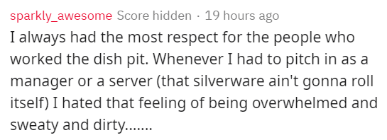 Text - sparkly_awesome Score hidden 19 hours ago I always had the most respect for the people who worked the dish pit. Whenever I had to pitch in as a manager or a server (that silverware ain't gonna roll itself) I hated that feeling of being overwhelmed and sweaty and dirty...
