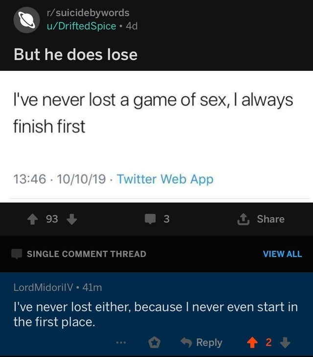 Text - r/suicidebywords u/DriftedSpice 4d But he does lose I've never lost a game of sex, I always finish first 13:46 10/10/19 Twitter Web App 93 Share SINGLE COMMENT THREAD VIEW ALL LordMidorilV 41m I've never lost either, because I never even start in the first place. t 2 Reply