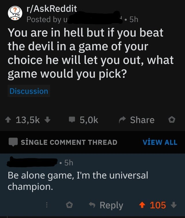 Text - r/AskReddit Posted by u 5h You are in hell but if you beat the devil in a game of your choice he will let you out, what game would you pick? Discussion 5,0k 13,5k Share SINGLE COMMENT THREAD VIEW ALL 5h Be alone game, I'm the universal champion. Reply 105