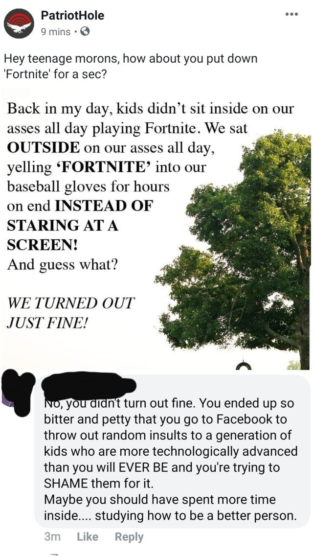 Text - PatriotHole 9 mins Hey teenage morons, how about you put down 'Fortnite' for a sec? Back in my day, kids didn't sit inside on our asses all day playing Fortnite. We sat OUTSIDE on our asses all day, yelling 'FORTNITE' into our baseball gloves for hours on end INSTEAD OF STARING AT A SCREEN! And guess what? WE TURNED OUT JUST FINE! NO, you didn't turn out fine. You ended up so bitter and petty that you go to Facebook to throw out random insults to a generation of kids who are more technolo
