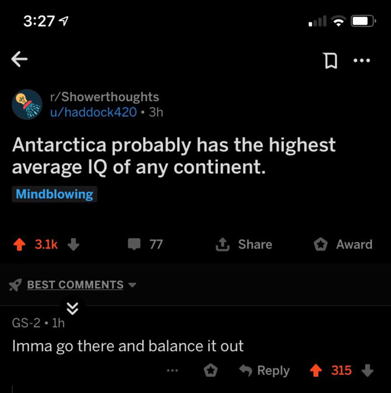 Text - 3:271 r/Showerthoughts u/haddock420 3h Antarctica probably has the highest average IQ of any continent. Mindblowing t Share 77 3.1k Award BEST COMMENTS GS-2 1h Imma go there and balance it out Reply 315