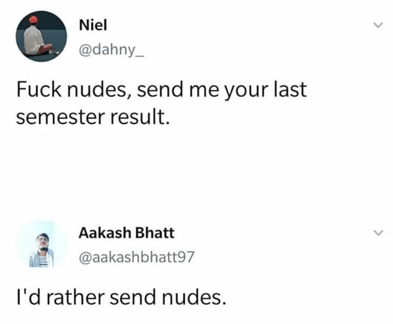 Text - Niel @dahny_ Fuck nudes, send me your last semester result. Aakash Bhatt @aakashbhatt97 I'd rather send nudes.
