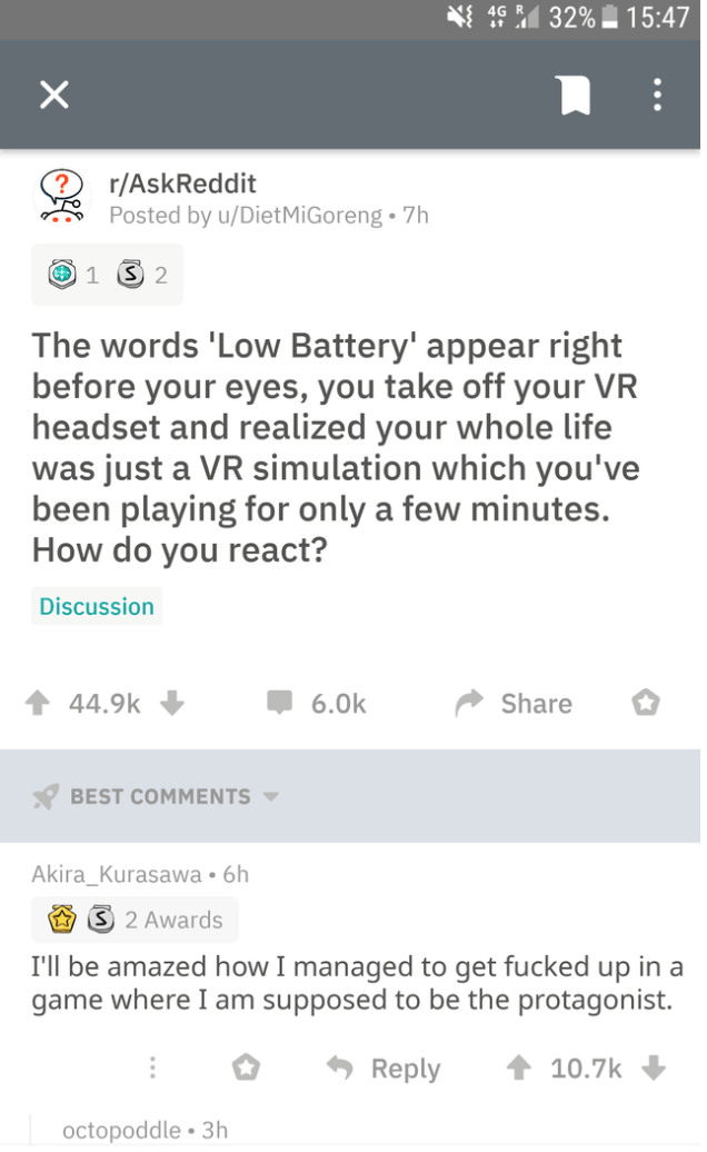 Text - 1 32% 15:47 X r/AskReddit Posted by u/Diet MiGoreng 7h 1 S 2 The words 'Low Battery' appear right before your eyes, you take off your VR headset and realized your whole life was just a VR simulation which you've been playing for only a few minutes. How do you react? Discussion 44.9k 6.0k Share BEST COMMENTS Akira_Kurasawa 6h S 2 Awards I'll be amazed how I managed to get fucked up in a game where I am supposed to be the protagonist. Reply 10.7k octopoddle 3h